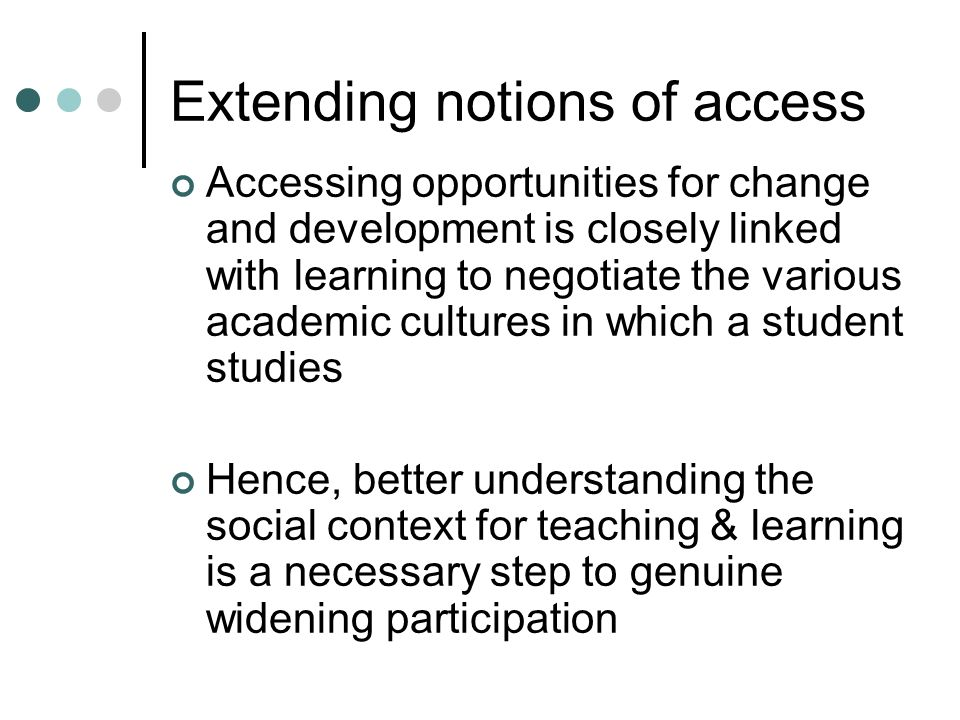 Extending notions of access Accessing opportunities for change and development is closely linked with learning to negotiate the various academic cultures in which a student studies Hence, better understanding the social context for teaching & learning is a necessary step to genuine widening participation
