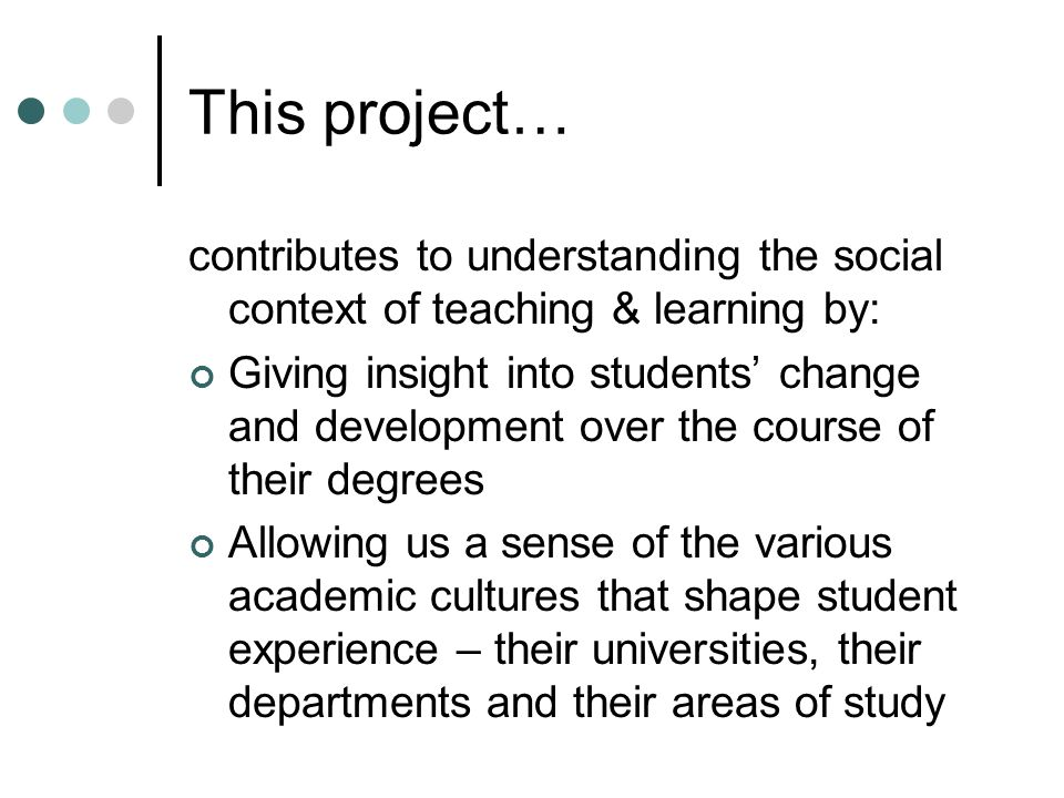 This project… contributes to understanding the social context of teaching & learning by: Giving insight into students change and development over the