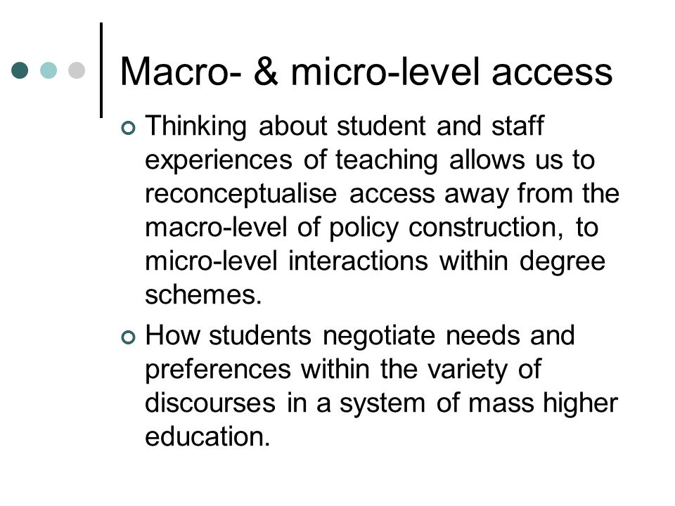 Macro- & micro-level access Thinking about student and staff experiences of teaching allows us to reconceptualise access away from the macro-level of