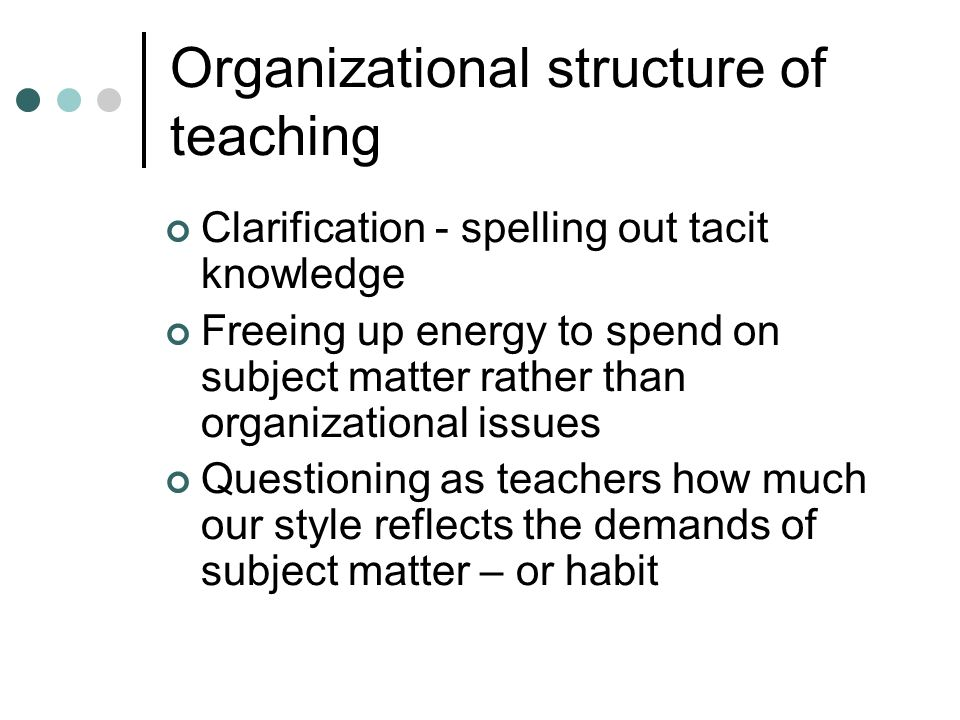 Organizational structure of teaching Clarification - spelling out tacit knowledge Freeing up energy to spend on subject matter rather than organizatio
