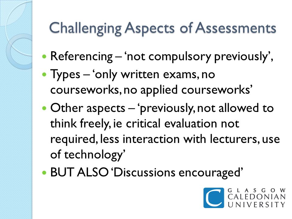 Challenging Aspects of Assessments Referencing – not compulsory previously, Types – only written exams, no courseworks, no applied courseworks Other aspects – previously, not allowed to think freely, ie critical evaluation not required, less interaction with lecturers, use of technology BUT ALSO Discussions encouraged