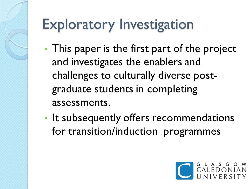 Exploratory Investigation This paper is the first part of the project and investigates the enablers and challenges to culturally diverse post- graduate students in completing assessments.