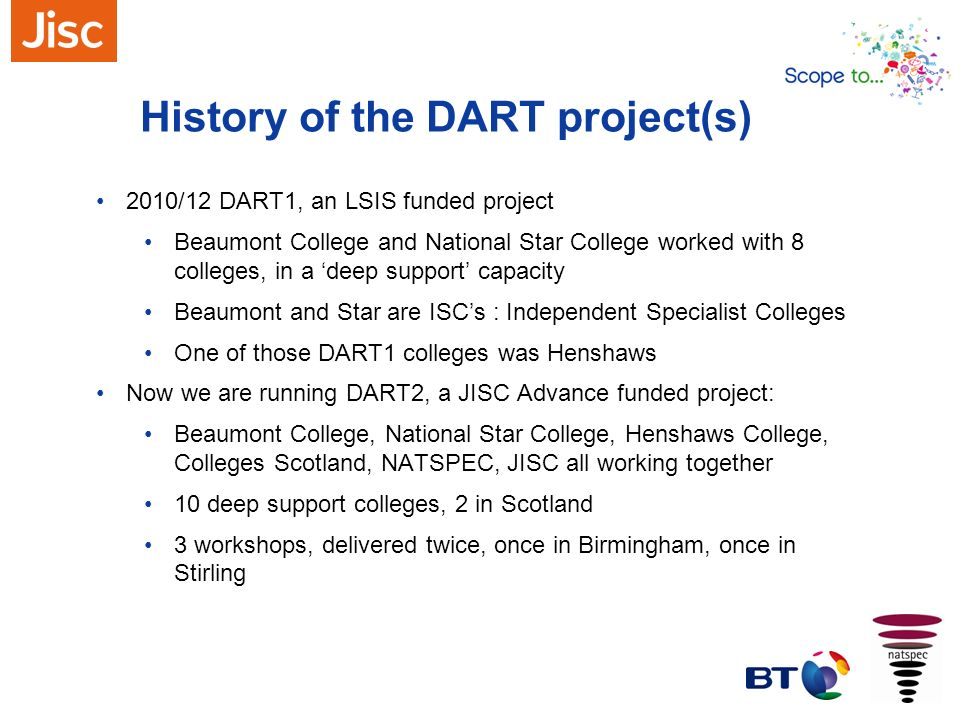 History of the DART project(s) 2010/12 DART1, an LSIS funded project Beaumont College and National Star College worked with 8 colleges, in a deep supp