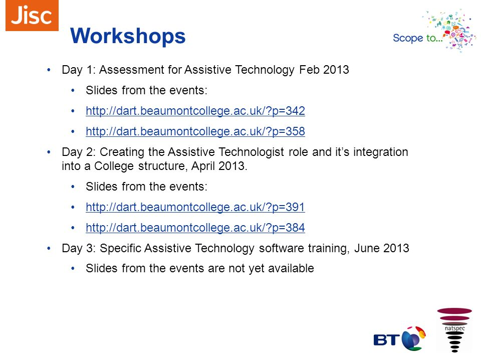 Workshops Day 1: Assessment for Assistive Technology Feb 2013 Slides from the events: http://dart.beaumontcollege.ac.uk/?p=342 http://dart.beaumontcol