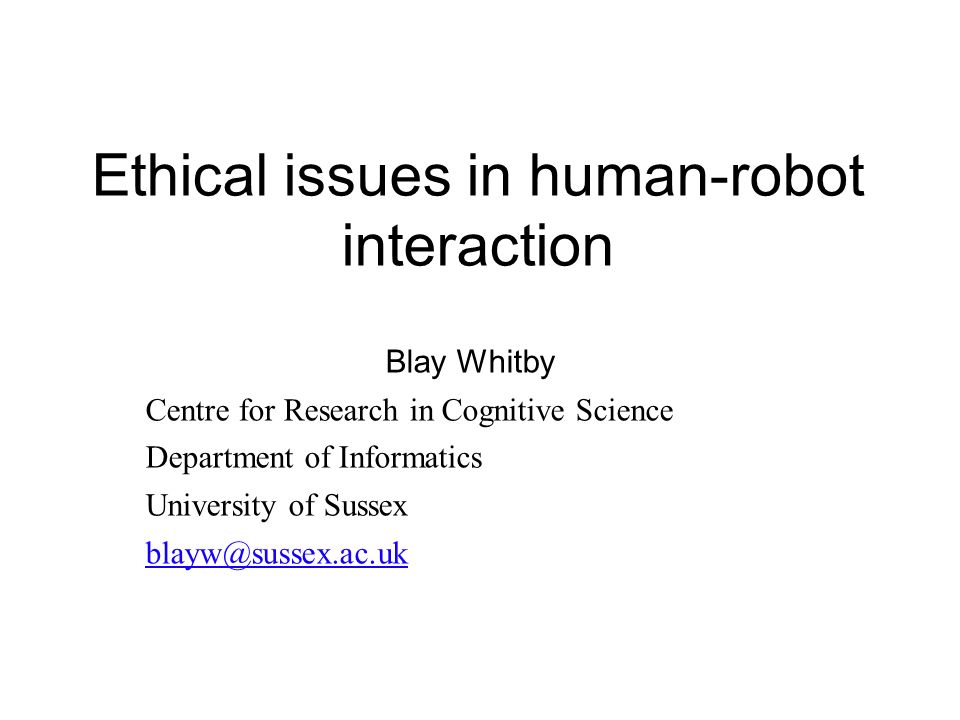 Ethical issues in human-robot interaction Blay Whitby Centre for Research in Cognitive Science Department of Informatics University of Sussex blayw@sussex.ac.uk