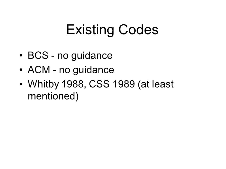 Existing Codes BCS - no guidance ACM - no guidance Whitby 1988, CSS 1989 (at least mentioned)