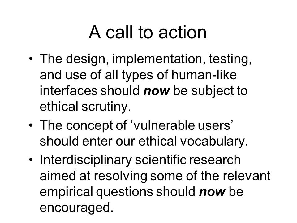 A call to action The design, implementation, testing, and use of all types of human-like interfaces should now be subject to ethical scrutiny.