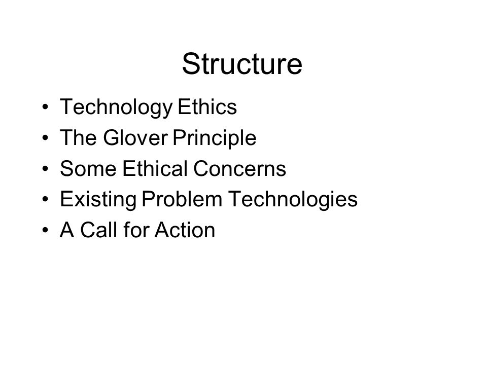Structure Technology Ethics The Glover Principle Some Ethical Concerns Existing Problem Technologies A Call for Action