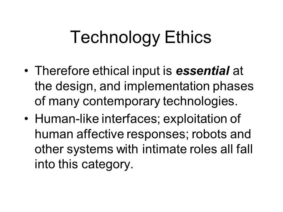 Technology Ethics Therefore ethical input is essential at the design, and implementation phases of many contemporary technologies.
