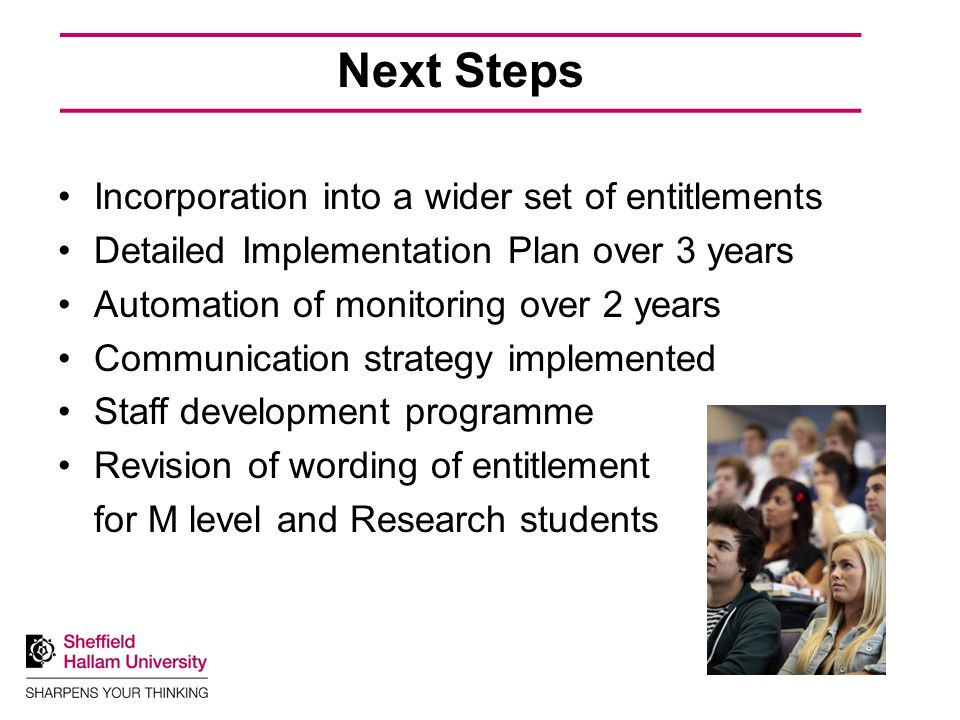 Next Steps Incorporation into a wider set of entitlements Detailed Implementation Plan over 3 years Automation of monitoring over 2 years Communication strategy implemented Staff development programme Revision of wording of entitlement for M level and Research students