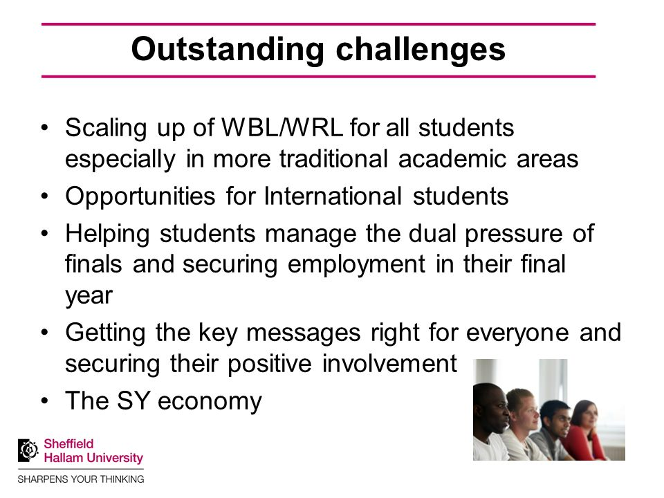 Outstanding challenges Scaling up of WBL/WRL for all students especially in more traditional academic areas Opportunities for International students Helping students manage the dual pressure of finals and securing employment in their final year Getting the key messages right for everyone and securing their positive involvement The SY economy