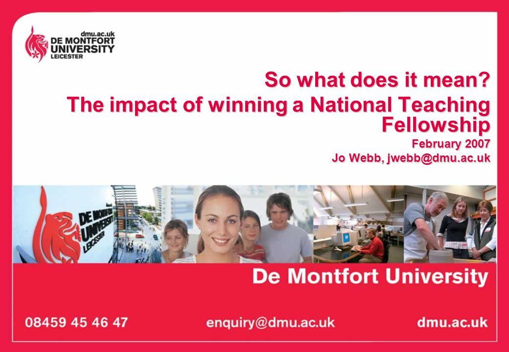 So what does it mean? The impact of winning a National Teaching Fellowship February 2007 Jo Webb, jwebb@dmu.ac.uk