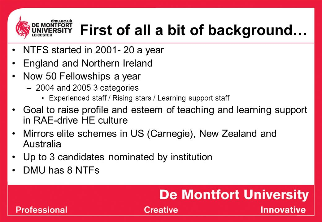 First of all a bit of background… NTFS started in 2001- 20 a year England and Northern Ireland Now 50 Fellowships a year –2004 and 2005 3 categories Experienced staff / Rising stars / Learning support staff Goal to raise profile and esteem of teaching and learning support in RAE-drive HE culture Mirrors elite schemes in US (Carnegie), New Zealand and Australia Up to 3 candidates nominated by institution DMU has 8 NTFs