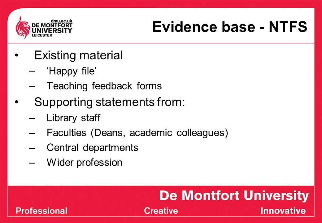 Evidence base - NTFS Existing material –Happy file –Teaching feedback forms Supporting statements from: –Library staff –Faculties (Deans, academic col