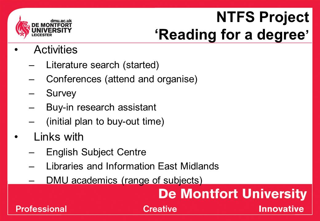NTFS Project Reading for a degree Activities –Literature search (started) –Conferences (attend and organise) –Survey –Buy-in research assistant –(initial plan to buy-out time) Links with –English Subject Centre –Libraries and Information East Midlands –DMU academics (range of subjects)