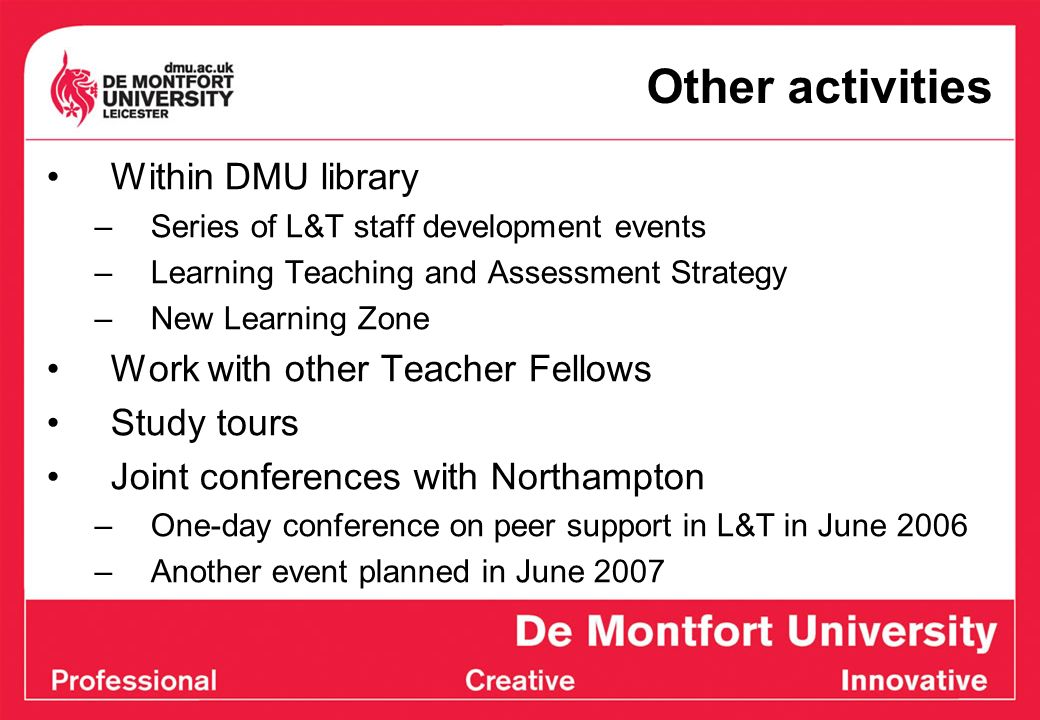 Other activities Within DMU library –Series of L&T staff development events –Learning Teaching and Assessment Strategy –New Learning Zone Work with ot