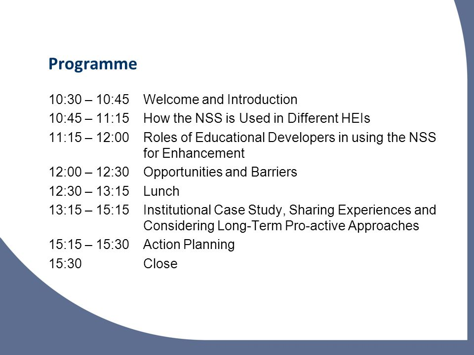 Programme 10:30 – 10:45Welcome and Introduction 10:45 – 11:15How the NSS is Used in Different HEIs 11:15 – 12:00Roles of Educational Developers in using the NSS for Enhancement 12:00 – 12:30Opportunities and Barriers 12:30 – 13:15Lunch 13:15 – 15:15Institutional Case Study, Sharing Experiences and Considering Long-Term Pro-active Approaches 15:15 – 15:30Action Planning 15:30Close