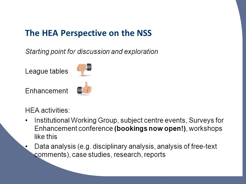 The HEA Perspective on the NSS Starting point for discussion and exploration League tables Enhancement HEA activities: Institutional Working Group, subject centre events, Surveys for Enhancement conference (bookings now open!), workshops like this Data analysis (e.g.