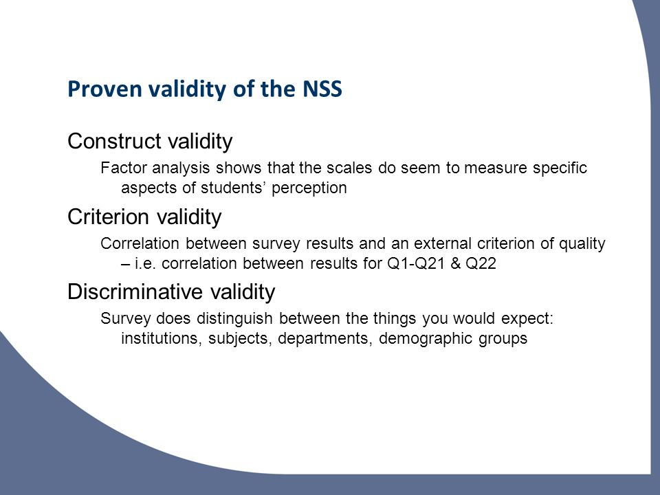 Proven validity of the NSS Construct validity Factor analysis shows that the scales do seem to measure specific aspects of students perception Criterion validity Correlation between survey results and an external criterion of quality – i.e.