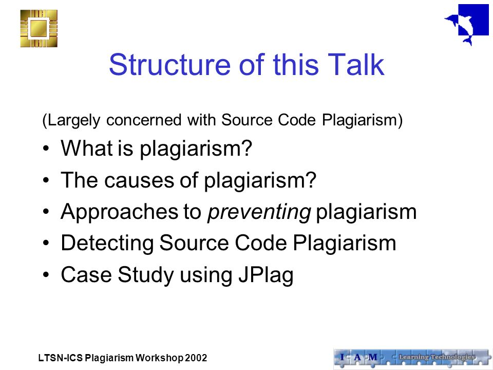 LTSN-ICS Plagiarism Workshop 2002 Structure of this Talk (Largely concerned with Source Code Plagiarism) What is plagiarism.
