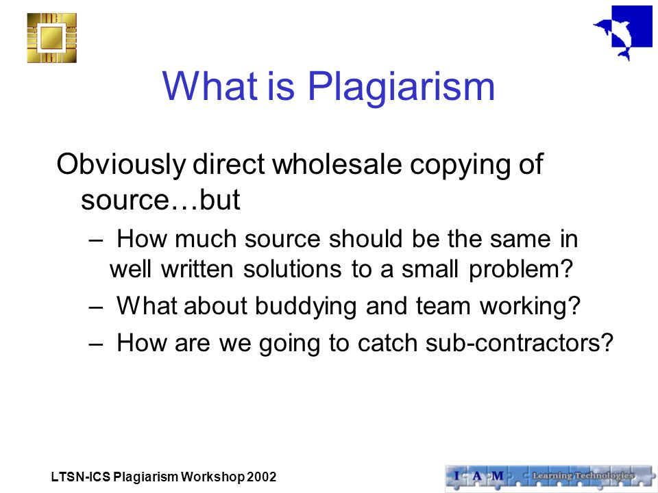 LTSN-ICS Plagiarism Workshop 2002 What is Plagiarism Obviously direct wholesale copying of source…but – How much source should be the same in well written solutions to a small problem.