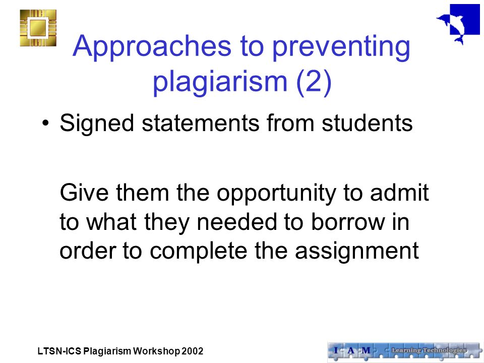 LTSN-ICS Plagiarism Workshop 2002 Approaches to preventing plagiarism (2) Signed statements from students Give them the opportunity to admit to what they needed to borrow in order to complete the assignment
