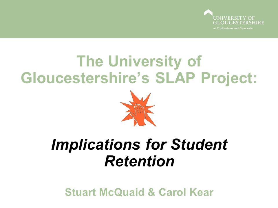 The University of Gloucestershires SLAP Project: Implications for Student Retention Stuart McQuaid & Carol Kear