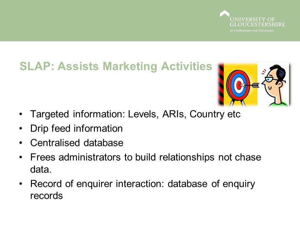 SLAP: Assists Marketing Activities Targeted information: Levels, ARIs, Country etc Drip feed information Centralised database Frees administrators to build relationships not chase data.