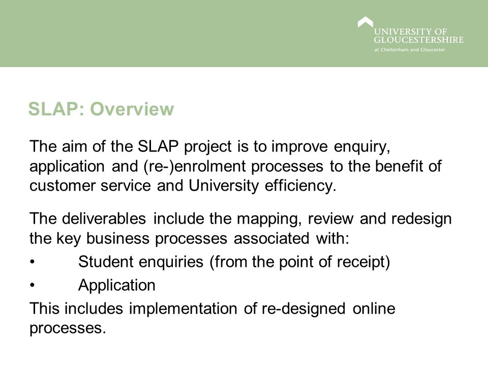 SLAP: Overview The aim of the SLAP project is to improve enquiry, application and (re-)enrolment processes to the benefit of customer service and University efficiency.