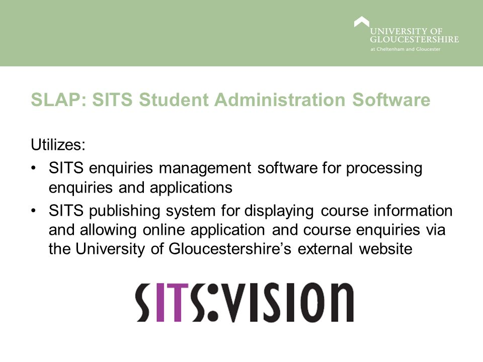 SLAP: SITS Student Administration Software Utilizes: SITS enquiries management software for processing enquiries and applications SITS publishing system for displaying course information and allowing online application and course enquiries via the University of Gloucestershires external website