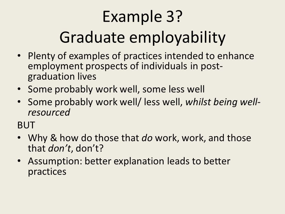 Example 3? Graduate employability Plenty of examples of practices intended to enhance employment prospects of individuals in post- graduation lives So