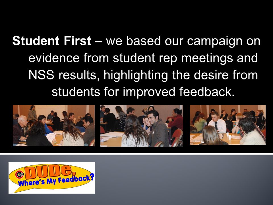 Student First – we based our campaign on evidence from student rep meetings and NSS results, highlighting the desire from students for improved feedback.
