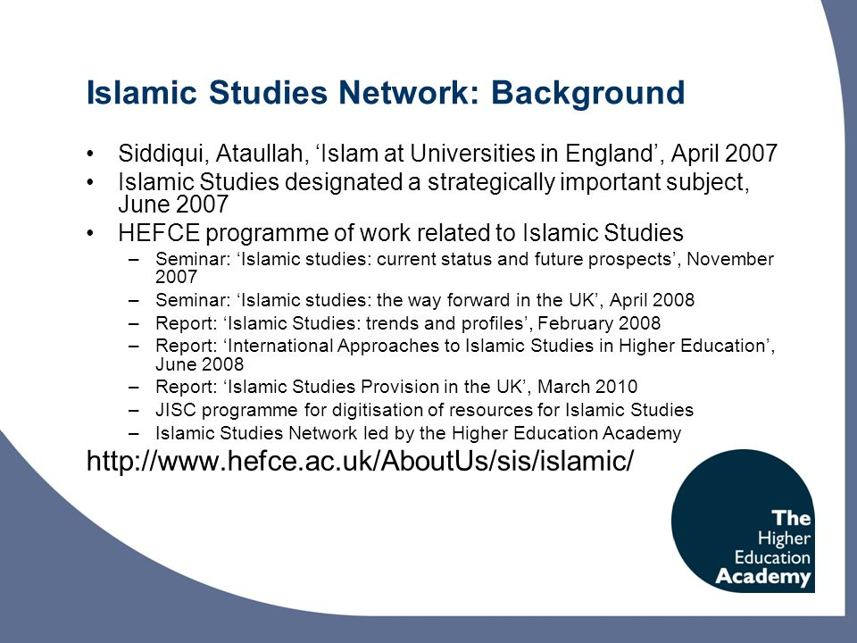 Islamic Studies Network: Background Siddiqui, Ataullah, Islam at Universities in England, April 2007 Islamic Studies designated a strategically important subject, June 2007 HEFCE programme of work related to Islamic Studies –Seminar: Islamic studies: current status and future prospects, November 2007 –Seminar: Islamic studies: the way forward in the UK, April 2008 –Report: Islamic Studies: trends and profiles, February 2008 –Report: International Approaches to Islamic Studies in Higher Education, June 2008 –Report: Islamic Studies Provision in the UK, March 2010 –JISC programme for digitisation of resources for Islamic Studies –Islamic Studies Network led by the Higher Education Academy