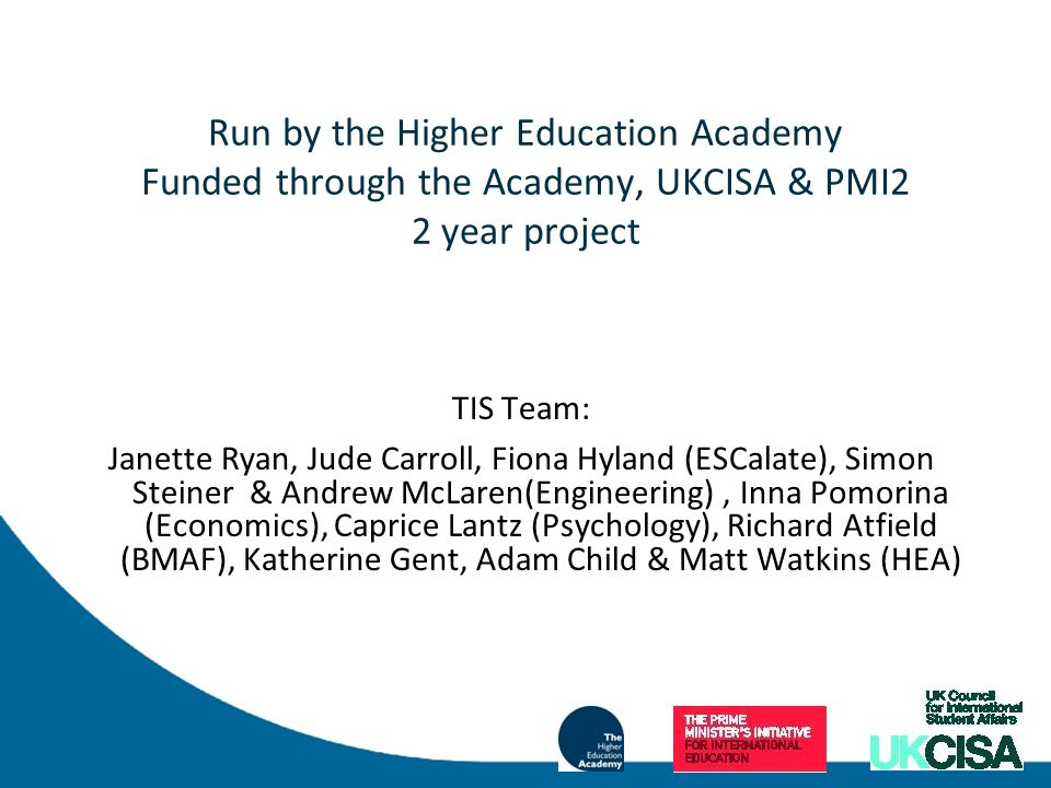 Run by the Higher Education Academy Funded through the Academy, UKCISA & PMI2 2 year project TIS Team: Janette Ryan, Jude Carroll, Fiona Hyland (ESCalate), Simon Steiner & Andrew McLaren(Engineering), Inna Pomorina (Economics), Caprice Lantz (Psychology), Richard Atfield (BMAF), Katherine Gent, Adam Child & Matt Watkins (HEA)