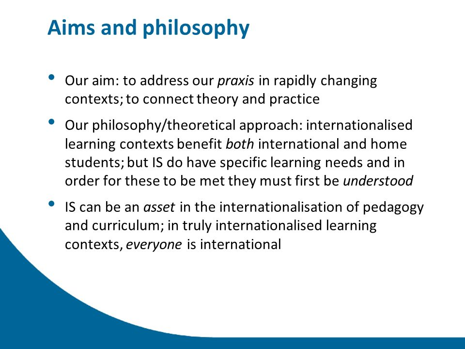 Aims and philosophy Our aim: to address our praxis in rapidly changing contexts; to connect theory and practice Our philosophy/theoretical approach: internationalised learning contexts benefit both international and home students; but IS do have specific learning needs and in order for these to be met they must first be understood IS can be an asset in the internationalisation of pedagogy and curriculum; in truly internationalised learning contexts, everyone is international