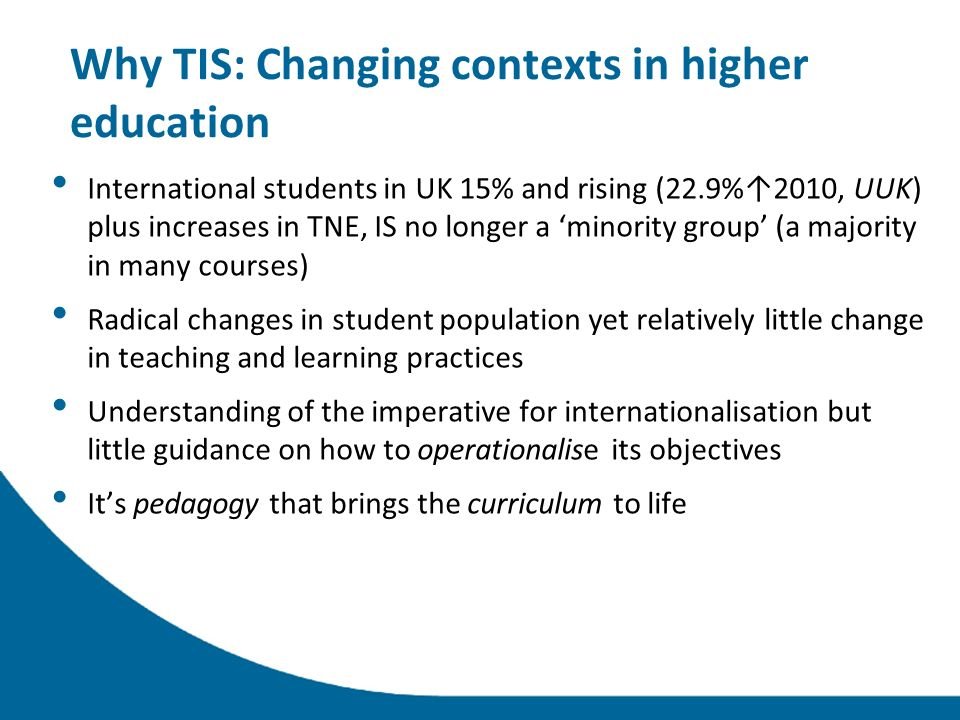 Why TIS: Changing contexts in higher education International students in UK 15% and rising (22.9%2010, UUK) plus increases in TNE, IS no longer a minority group (a majority in many courses) Radical changes in student population yet relatively little change in teaching and learning practices Understanding of the imperative for internationalisation but little guidance on how to operationalise its objectives Its pedagogy that brings the curriculum to life