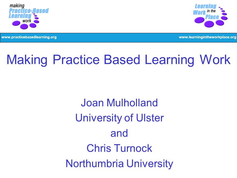 www.practicebasedlearning.orgwww.learningintheworkplace.org Making Practice Based Learning Work Joan Mulholland University of Ulster and Chris Turnock Northumbria University