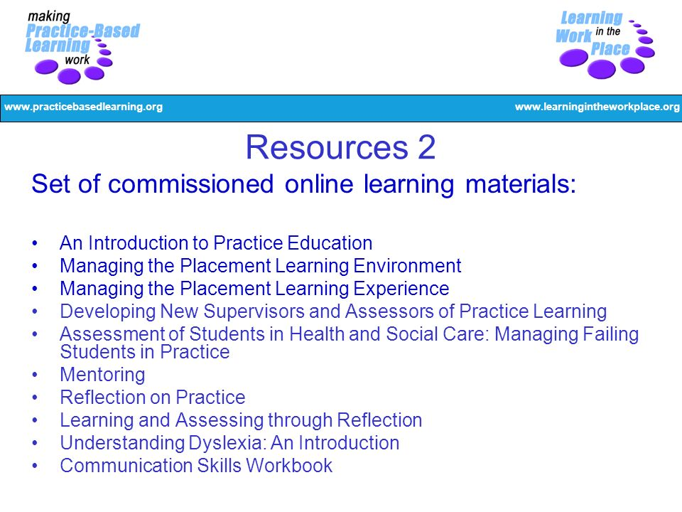 www.practicebasedlearning.orgwww.learningintheworkplace.org Resources 2 Set of commissioned online learning materials: An Introduction to Practice Education Managing the Placement Learning Environment Managing the Placement Learning Experience Developing New Supervisors and Assessors of Practice Learning Assessment of Students in Health and Social Care: Managing Failing Students in Practice Mentoring Reflection on Practice Learning and Assessing through Reflection Understanding Dyslexia: An Introduction Communication Skills Workbook