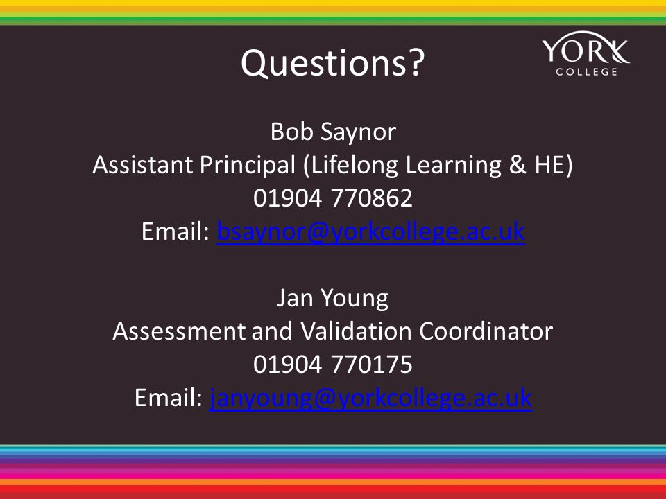 Questions? Bob Saynor Assistant Principal (Lifelong Learning & HE) 01904 770862 Email: bsaynor@yorkcollege.ac.ukbsaynor@yorkcollege.ac.uk Jan Young As