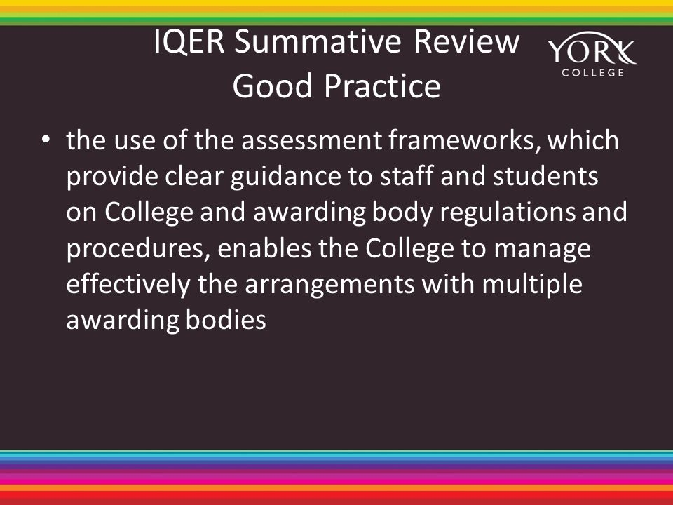 IQER Summative Review Good Practice the use of the assessment frameworks, which provide clear guidance to staff and students on College and awarding body regulations and procedures, enables the College to manage effectively the arrangements with multiple awarding bodies