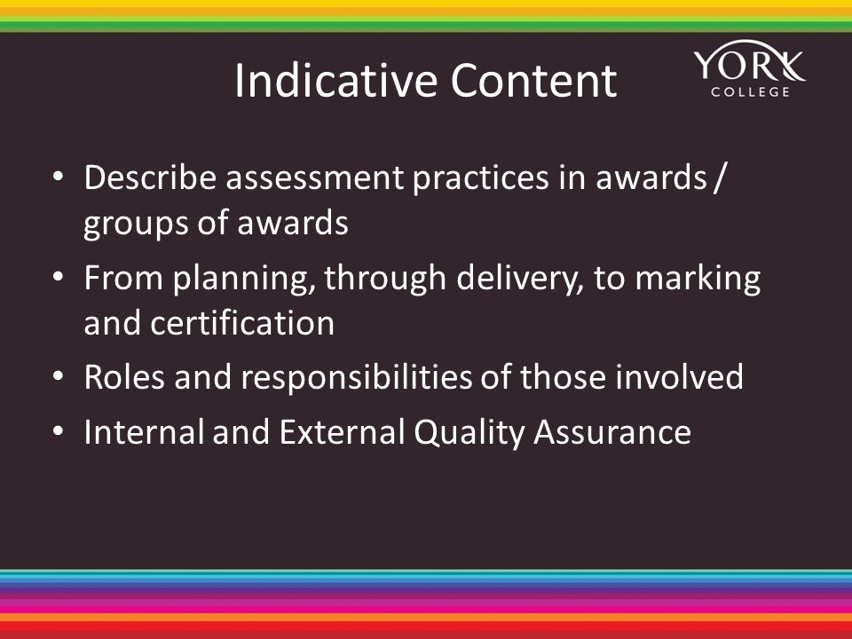 Indicative Content Describe assessment practices in awards / groups of awards From planning, through delivery, to marking and certification Roles and responsibilities of those involved Internal and External Quality Assurance