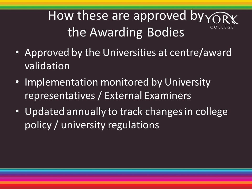How these are approved by the Awarding Bodies Approved by the Universities at centre/award validation Implementation monitored by University representatives / External Examiners Updated annually to track changes in college policy / university regulations