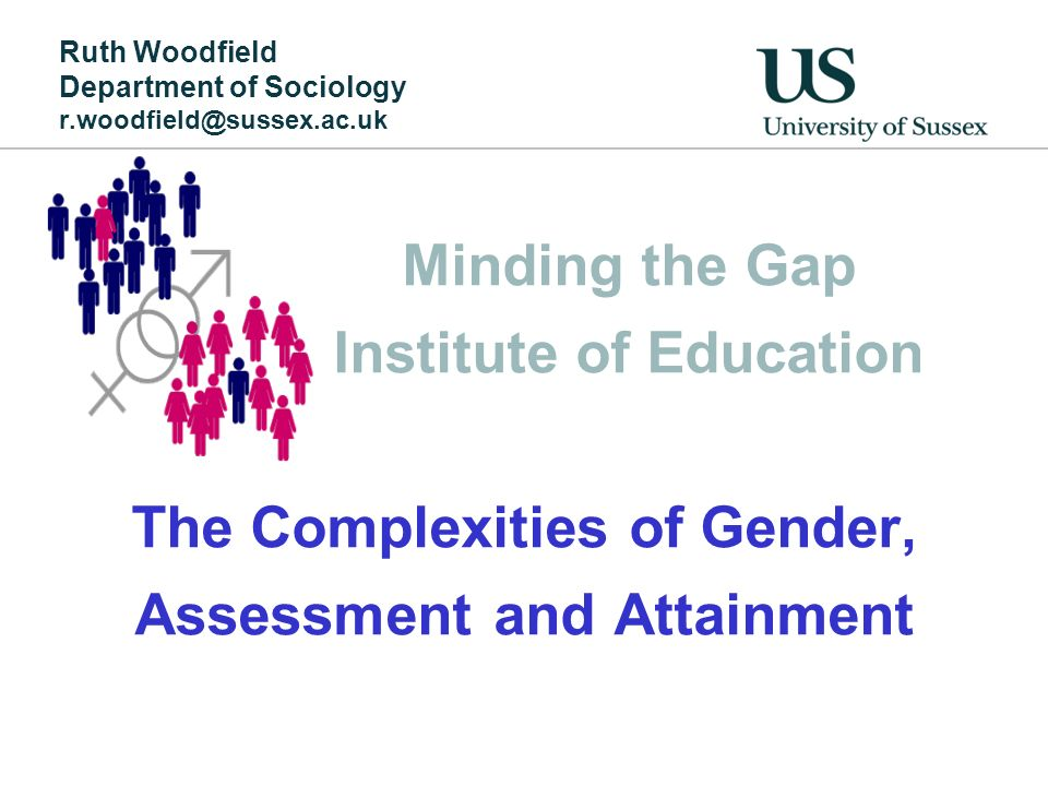 Minding the Gap Institute of Education The Complexities of Gender, Assessment and Attainment Ruth Woodfield Department of Sociology r.woodfield@sussex.ac.uk