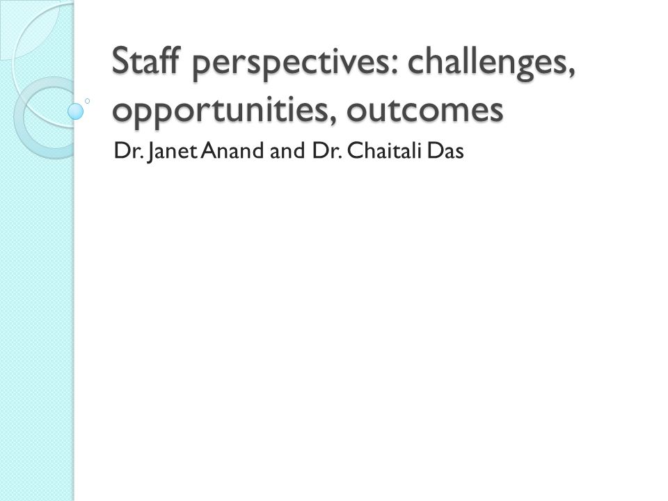 Staff perspectives: challenges, opportunities, outcomes Dr. Janet Anand and Dr. Chaitali Das