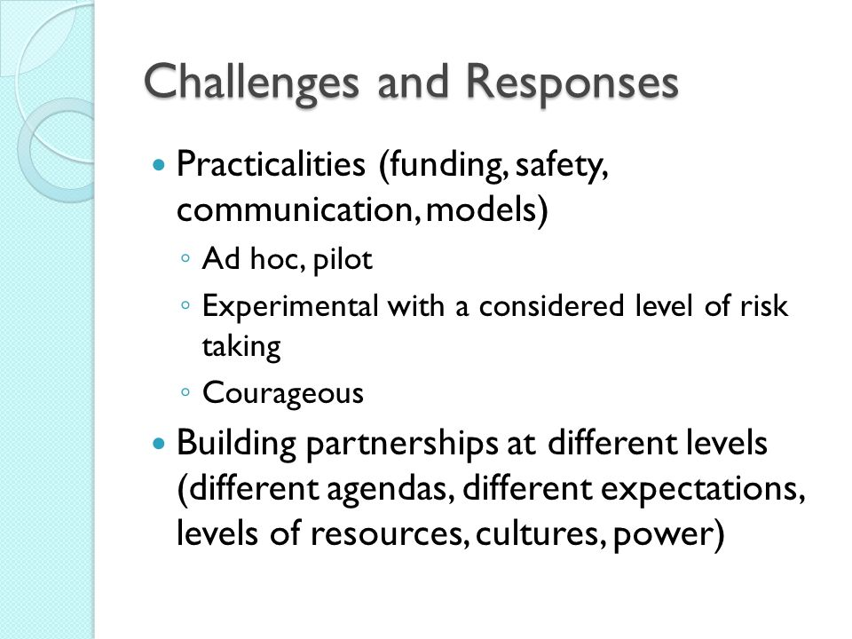 Challenges and Responses Practicalities (funding, safety, communication, models) Ad hoc, pilot Experimental with a considered level of risk taking Cou
