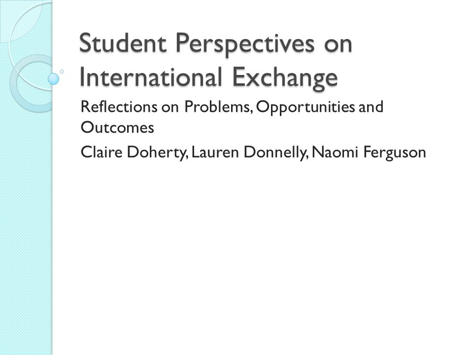 Student Perspectives on International Exchange Reflections on Problems, Opportunities and Outcomes Claire Doherty, Lauren Donnelly, Naomi Ferguson