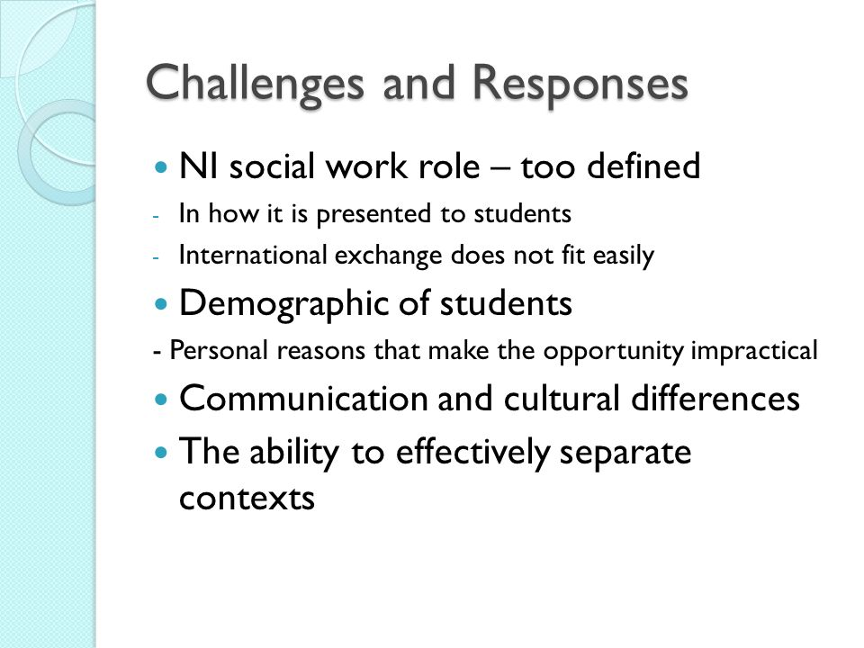 Challenges and Responses NI social work role – too defined - In how it is presented to students - International exchange does not fit easily Demograph
