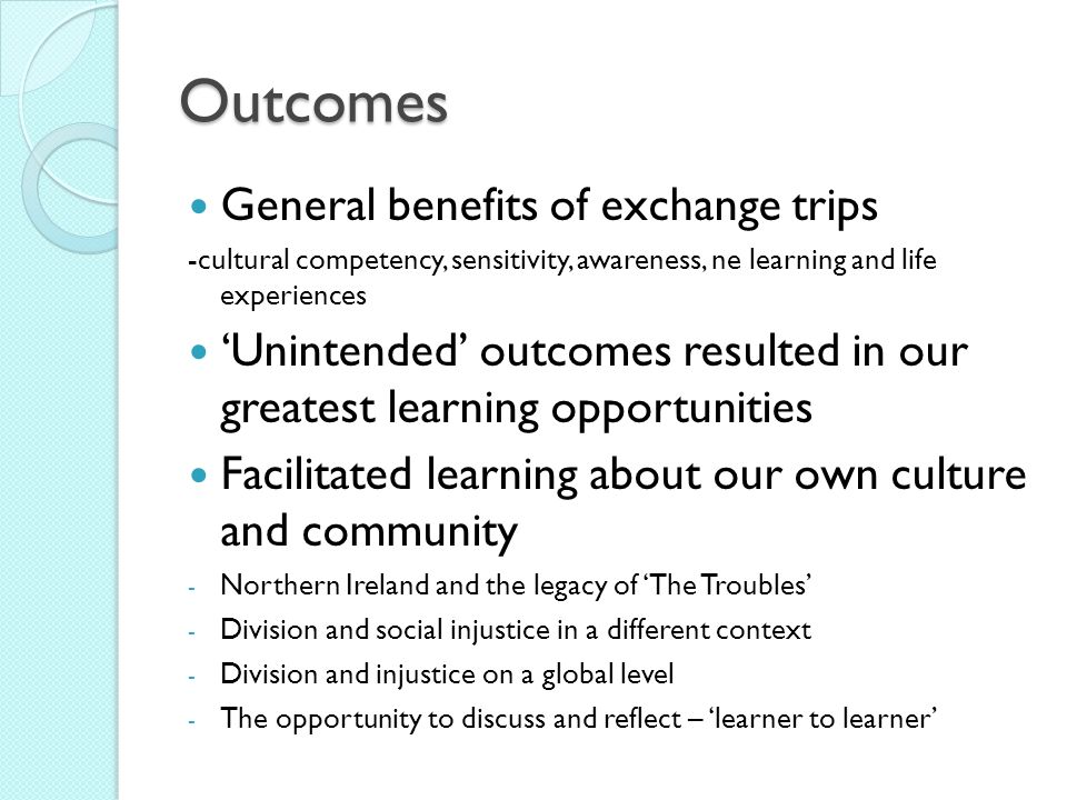 Outcomes General benefits of exchange trips -cultural competency, sensitivity, awareness, ne learning and life experiences Unintended outcomes resulte