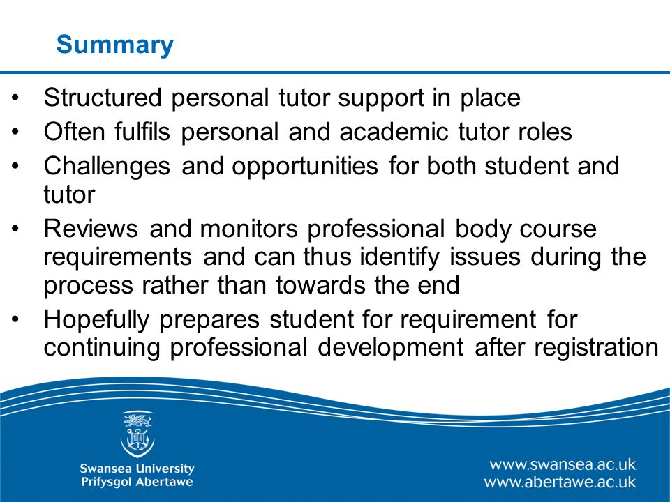 Summary Structured personal tutor support in place Often fulfils personal and academic tutor roles Challenges and opportunities for both student and tutor Reviews and monitors professional body course requirements and can thus identify issues during the process rather than towards the end Hopefully prepares student for requirement for continuing professional development after registration