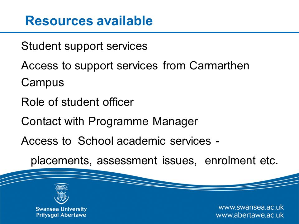Resources available Student support services Access to support services from Carmarthen Campus Role of student officer Contact with Programme Manager Access to School academic services - placements, assessment issues, enrolment etc.